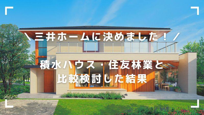 三井ホームに決めました!積水ハウス・住友林業と比較検討した結果